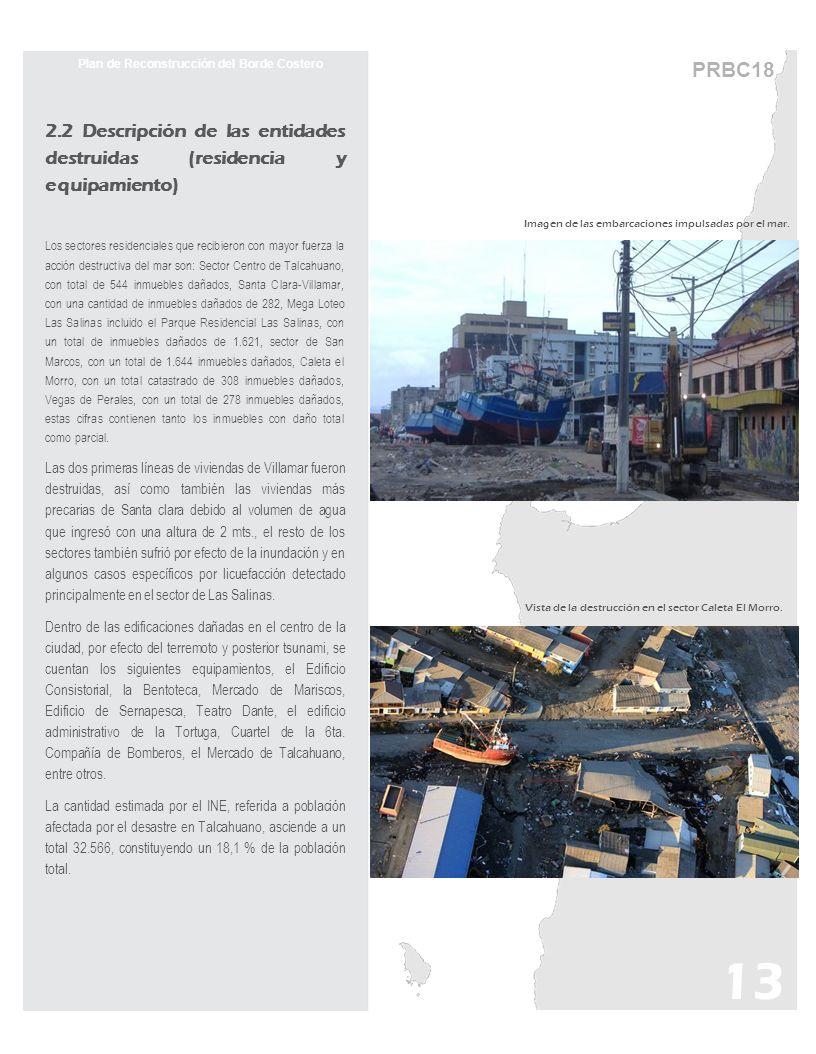 PRBC18 Plan de Reconstrucción del Borde Costero 2.2 Descripción de las entidades destruidas (residencia y equipamiento) Los sectores residenciales que recibieron con mayor fuerza la acción destructiva del mar son: Sector Centro de Talcahuano, con total de 544 inmuebles dañados, Santa Clara-Villamar, con una cantidad de inmuebles dañados de 282, Mega Loteo Las Salinas incluido el Parque Residencial Las Salinas, con un total de inmuebles dañados de 1.621, sector de San Marcos, con un total de 1.644 inmuebles dañados, Caleta el Morro, con un total catastrado de 308 inmuebles dañados, Vegas de Perales, con un total de 278 inmuebles dañados, estas cifras contienen tanto los inmuebles con daño total como parcial.