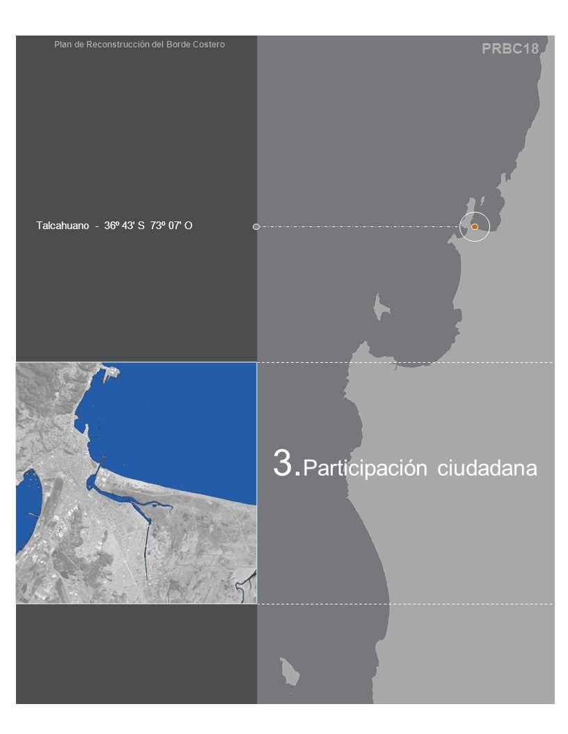 PRBC18 Plan de Reconstrucción del Borde Costero 3. Participación ciudadana Talcahuano - 36º 43' S 73º 07' O