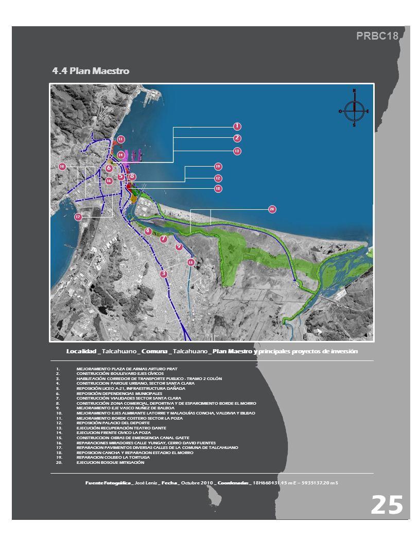 PRBC18 4.4 Plan Maestro Localidad _ Talcahuano _ Comuna _ Talcahuano _ Plan Maestro y principales proyectos de inversión 1.MEJORAMIENTO PLAZA DE ARMAS ARTURO PRAT 2.CONSTRUCCIÓN BOULEVARD EJES CÍVICOS 3.HABILITACIÓN CORREDOR DE TRANSPORTE PUBLICO - TRAMO 2 COLÓN 4.CONSTRUCCION PARQUE URBANO, SECTOR SANTA CLARA 5.REPOSICIÓN LICEO A-21, INFRAESTRUCTURA DAÑADA 6.REPOSICIÓN DEPENDENCIAS MUNICIPALES 7.CONSTRUCCIÓN VIALIDADES SECTOR SANTA CLARA 8.CONSTRUCCIÓN ZONA COMERCIAL, DEPORTIVA Y DE ESPARCIMIENTO BORDE EL MORRO 9.MEJORAMIENTO EJE VASCO NUÑEZ DE BALBOA 10.MEJORAMIENTO EJES ALMIRANTE LATORRE Y MALAQUÍAS CONCHA, VALDIVIA Y BILBAO 11.MEJORAMIENTO BORDE COSTERO SECTOR LA POZA 12.REPOSICIÓN PALACIO DEL DEPORTE 13.EJECUCIÓN RECUPERACIÓN TEATRO DANTE 14.EJECUCION FRENTE CIVICO LA POZA 15.CONSTRUCCION OBRAS DE EMERGENCIA CANAL GAETE 16.REPARACIONES MIRADORES CALLE YUNGAY, CERRO DAVID FUENTES 17.REPARACION PAVIMENTOS DIVERSAS CALLES DE LA COMUNA DE TALCAHUANO 18.REPOSICION CANCHA Y REPARACION ESTADIO EL MORRO 19.REPARACION COLISEO LA TORTUGA 20.EJECUCION BOSQUE MITIGACIÓN Fuente Fotográfica _ José Leniz _ Fecha _ Octubre 2010 _ Coordenadas _ 18H668431.45 m E – 5935137.20 m S 25 1 2 3 4 5 6 7 8 20 13 11 18 19 12 10 16 14 15 9 17