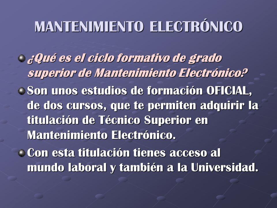MANTENIMIENTO ELECTRÓNICO ¿Qué es el ciclo formativo de grado superior de Mantenimiento Electrónico? Son unos estudios de formación OFICIAL, de dos cu