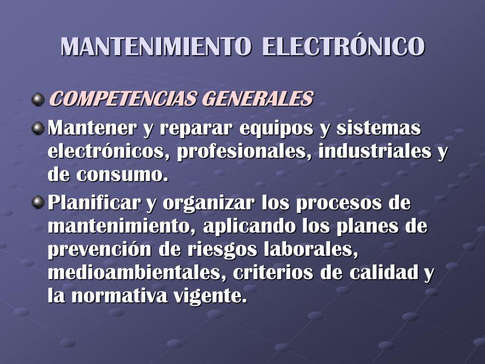 MANTENIMIENTO ELECTRÓNICO COMPETENCIAS GENERALES Mantener y reparar equipos y sistemas electrónicos, profesionales, industriales y de consumo. Planifi