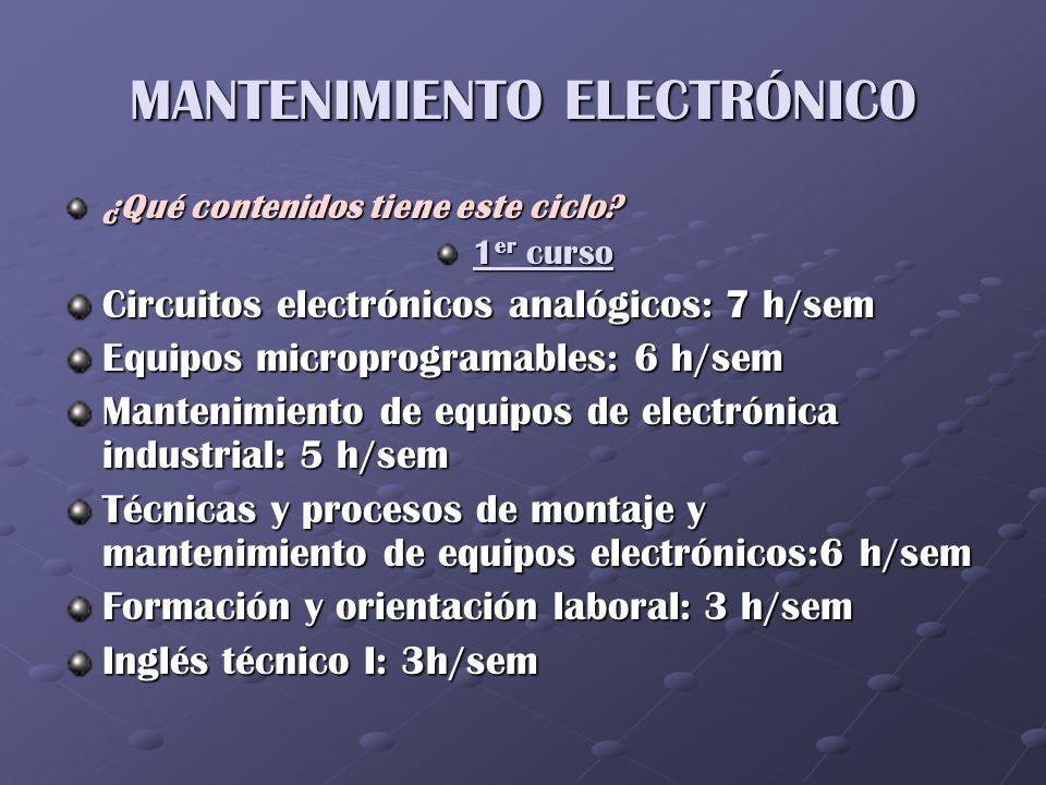 MANTENIMIENTO ELECTRÓNICO 2º curso Mantenimiento de equipos de radiocomunicaciones: 6 h/sem Mantenimiento de equipos de voz y datos: 6 h/sem Mantenimiento de equipos de audio: 5 h/sem Mantenimiento de equipos de video: 5 h/sem Infraestructuras y desarrollo del mantenimiento electrónico: 3 h/sem Empresa e iniciativa emprendedora: 3 h/sem Inglés técnico II: 2 h/sem Formación en centros de trabajo: 400 h Proyecto de mantenimiento electrónico: 40 h
