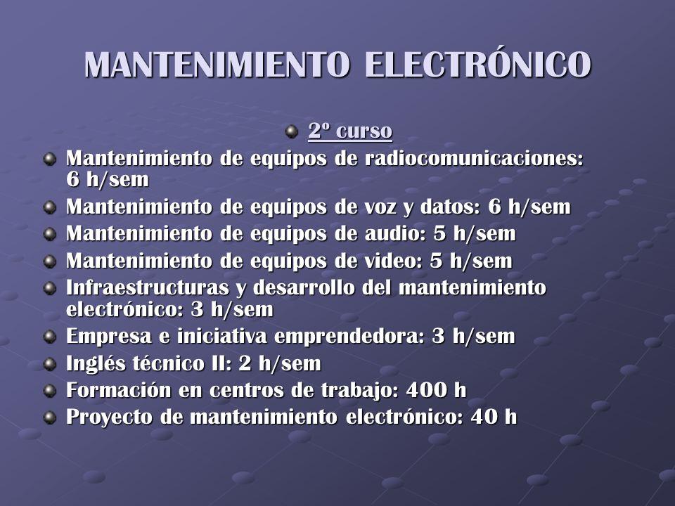 MANTENIMIENTO ELECTRÓNICO 2º curso Mantenimiento de equipos de radiocomunicaciones: 6 h/sem Mantenimiento de equipos de voz y datos: 6 h/sem Mantenimi