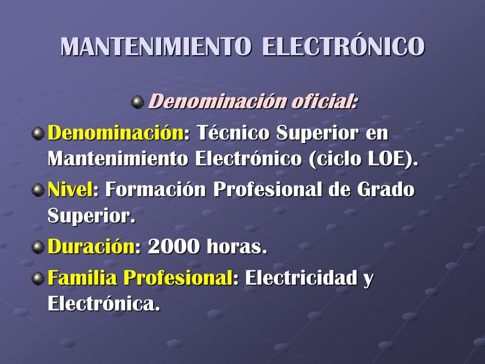 MANTENIMIENTO ELECTRÓNICO Denominación oficial: Denominación: Técnico Superior en Mantenimiento Electrónico (ciclo LOE). Nivel: Formación Profesional