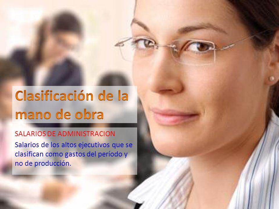 SALARIOS DE ADMINISTRACION Salarios de los altos ejecutivos que se clasifican como gastos del período y no de producción.