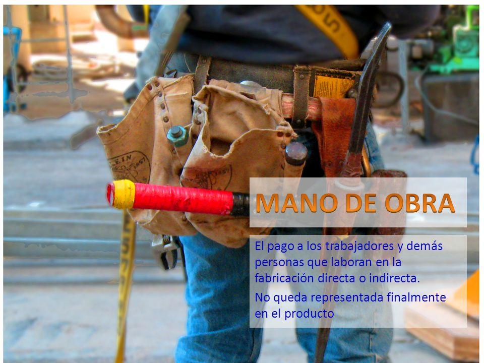 El pago a los trabajadores y demás personas que laboran en la fabricación directa o indirecta. No queda representada finalmente en el producto