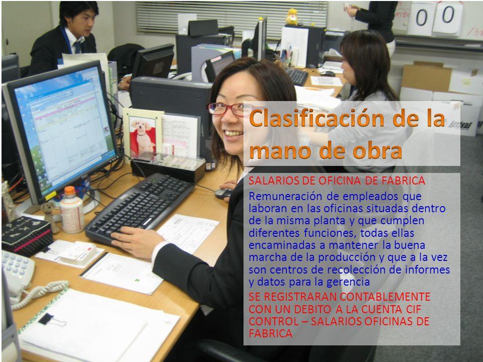 SALARIOS DE OFICINA DE FABRICA Remuneración de empleados que laboran en las oficinas situadas dentro de la misma planta y que cumplen diferentes funci