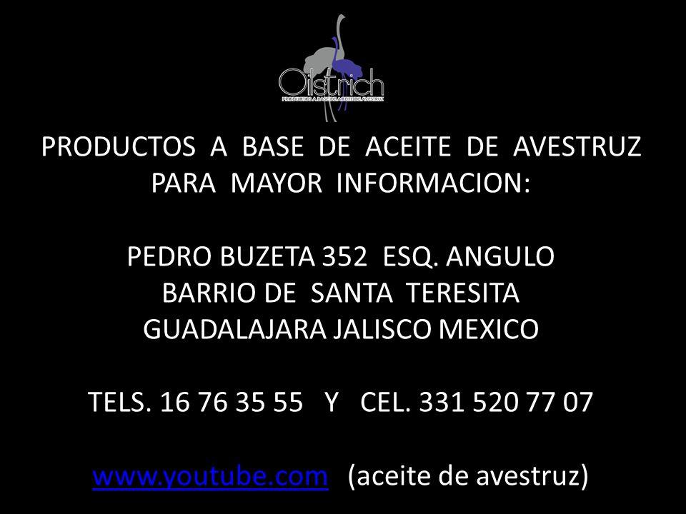PRODUCTOS A BASE DE ACEITE DE AVESTRUZ PARA MAYOR INFORMACION: PEDRO BUZETA 352 ESQ. ANGULO BARRIO DE SANTA TERESITA GUADALAJARA JALISCO MEXICO TELS.