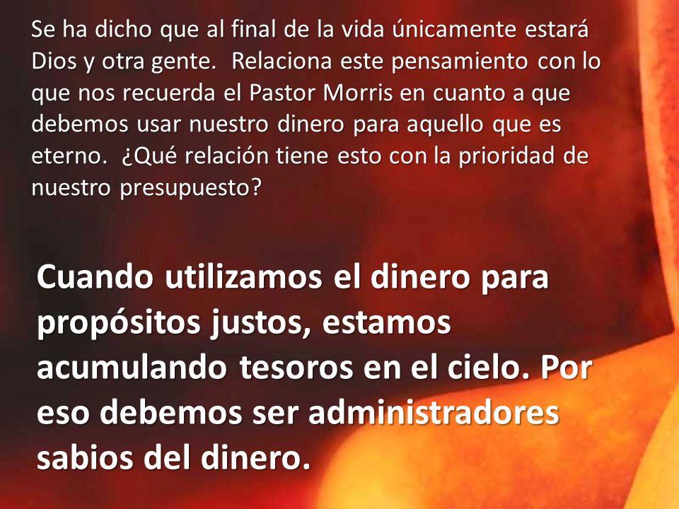 Se ha dicho que al final de la vida únicamente estará Dios y otra gente. Relaciona este pensamiento con lo que nos recuerda el Pastor Morris en cuanto