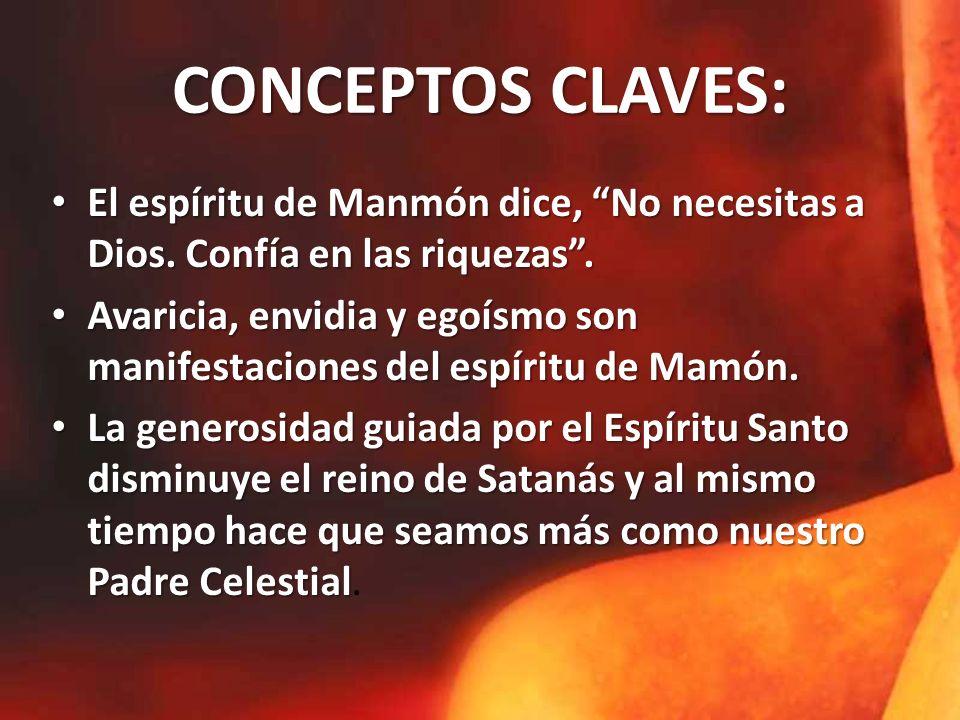 CONCEPTOS CLAVES: El espíritu de Manmón dice, No necesitas a Dios. Confía en las riquezas. Avaricia, envidia y egoísmo son manifestaciones del espírit