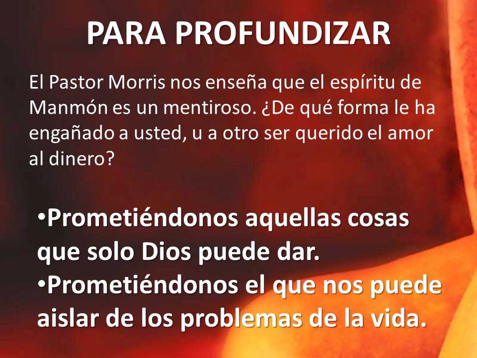PARA PROFUNDIZAR El Pastor Morris nos enseña que el espíritu de Manmón es un mentiroso. ¿De qué forma le ha engañado a usted, u a otro ser querido el