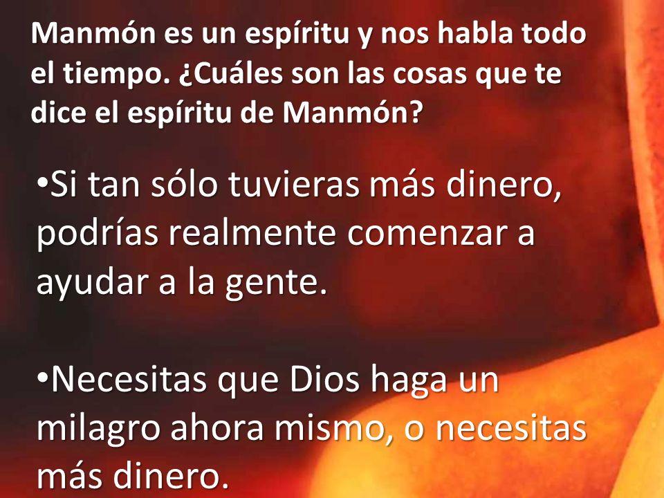 Manmón es un espíritu y nos habla todo el tiempo. ¿Cuáles son las cosas que te dice el espíritu de Manmón? Si tan sólo tuvieras más dinero, podrías re