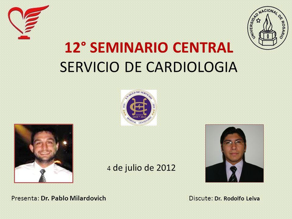 12° SEMINARIO CENTRAL SERVICIO DE CARDIOLOGIA 4 de julio de 2012 Presenta: Dr. Pablo MilardovichDiscute: Dr. Rodolfo Leiva
