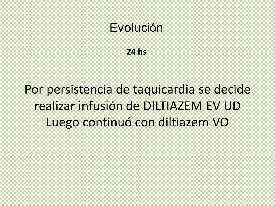 Evolución 24 hs Por persistencia de taquicardia se decide realizar infusión de DILTIAZEM EV UD Luego continuó con diltiazem VO