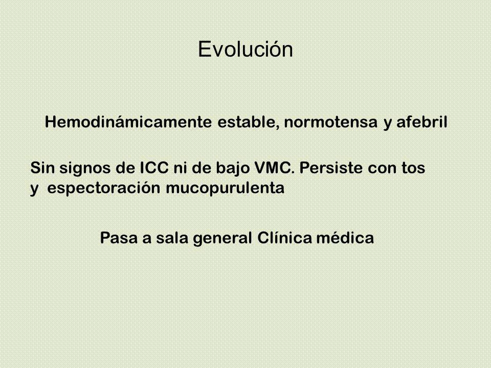 Evolución Pasa a sala general Clínica médica Hemodinámicamente estable, normotensa y afebril Sin signos de ICC ni de bajo VMC. Persiste con tos y espe