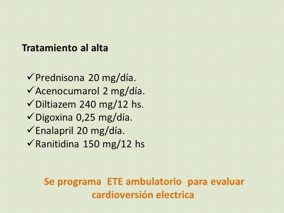 Se programa ETE ambulatorio para evaluar cardioversión electrica Tratamiento al alta Prednisona 20 mg/día. Acenocumarol 2 mg/día. Diltiazem 240 mg/12