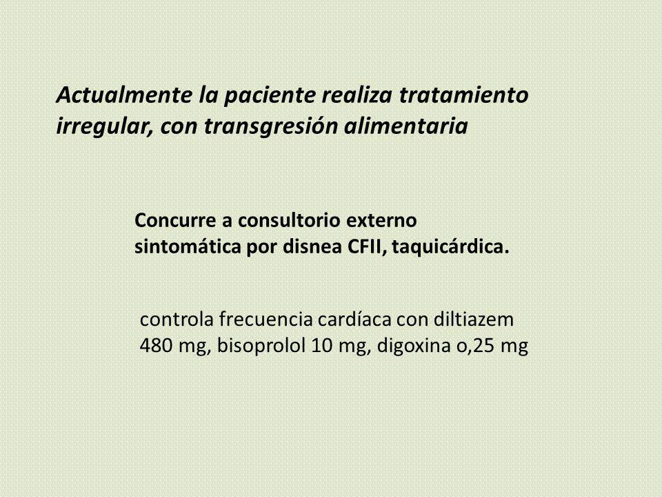 Actualmente la paciente realiza tratamiento irregular, con transgresión alimentaria Concurre a consultorio externo sintomática por disnea CFII, taquic