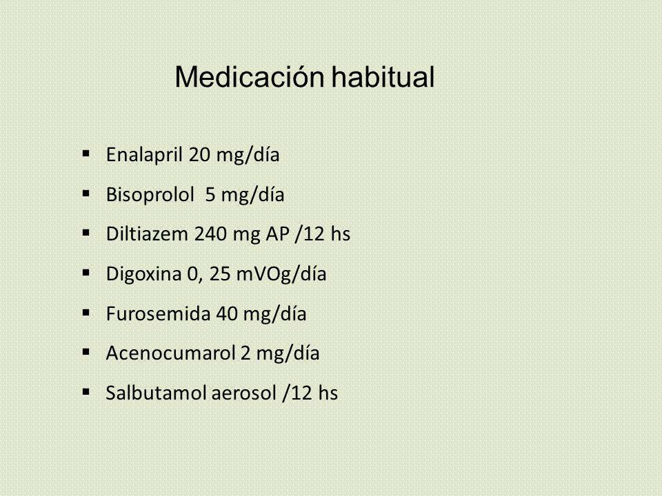 Medicación habitual Enalapril 20 mg/día Bisoprolol 5 mg/día Diltiazem 240 mg AP /12 hs Digoxina 0, 25 mVOg/día Furosemida 40 mg/día Acenocumarol 2 mg/