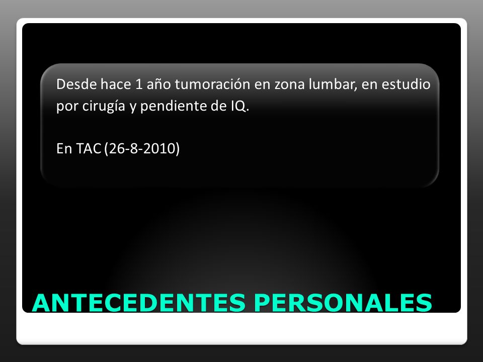ANTECEDENTES PERSONALES Desde hace 1 año tumoración en zona lumbar, en estudio por cirugía y pendiente de IQ. En TAC (26-8-2010)