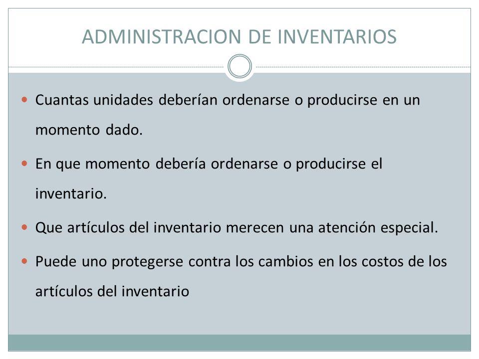 ADMINISTRACION DE INVENTARIOS Cuantas unidades deberían ordenarse o producirse en un momento dado. En que momento debería ordenarse o producirse el in