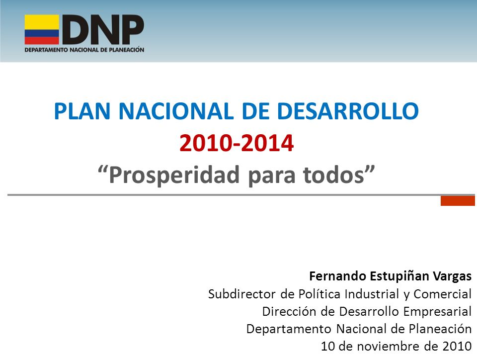 Fernando Estupiñan Vargas Subdirector de Política Industrial y Comercial Dirección de Desarrollo Empresarial Departamento Nacional de Planeación 10 de