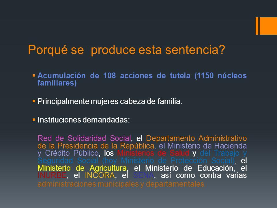 Porqué se produce esta sentencia? Acumulación de 108 acciones de tutela (1150 núcleos familiares) Principalmente mujeres cabeza de familia. Institucio