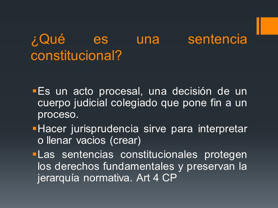 ¿Qué es una sentencia constitucional? Es un acto procesal, una decisión de un cuerpo judicial colegiado que pone fin a un proceso. Hacer jurisprudenci