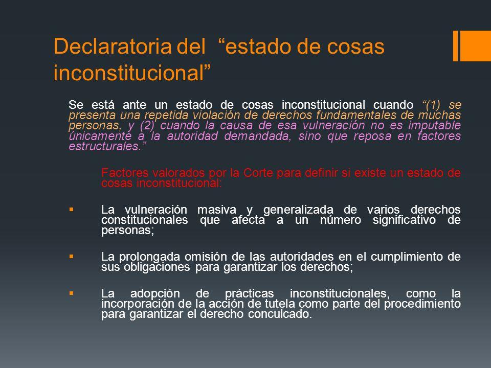 Declaratoria del estado de cosas inconstitucional Se está ante un estado de cosas inconstitucional cuando (1) se presenta una repetida violación de de