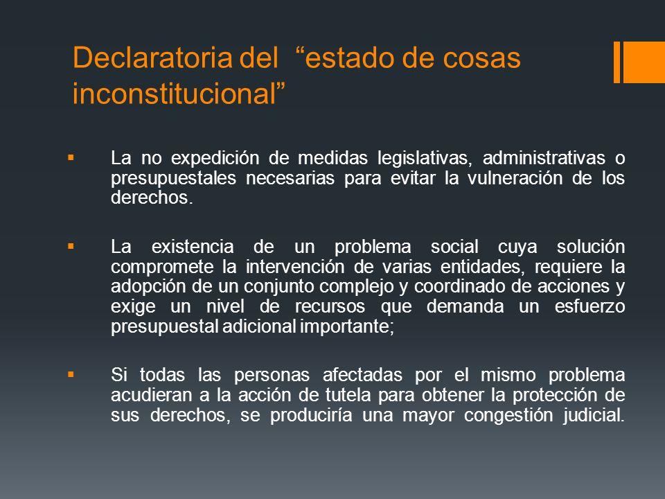 Declaratoria del estado de cosas inconstitucional La no expedición de medidas legislativas, administrativas o presupuestales necesarias para evitar la