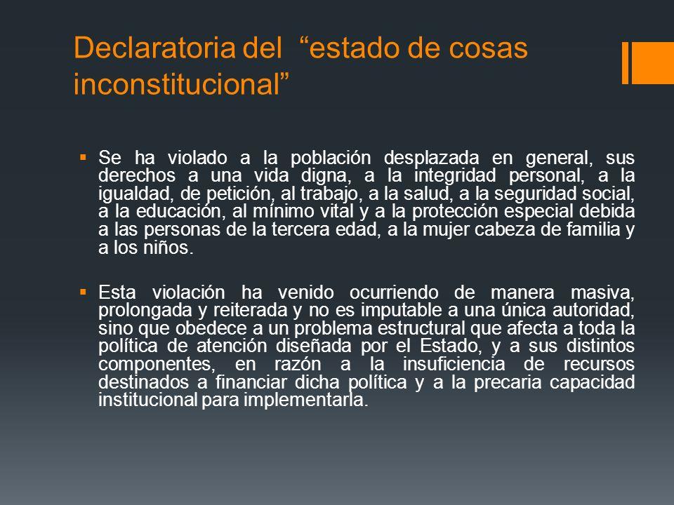Declaratoria del estado de cosas inconstitucional Se ha violado a la población desplazada en general, sus derechos a una vida digna, a la integridad p