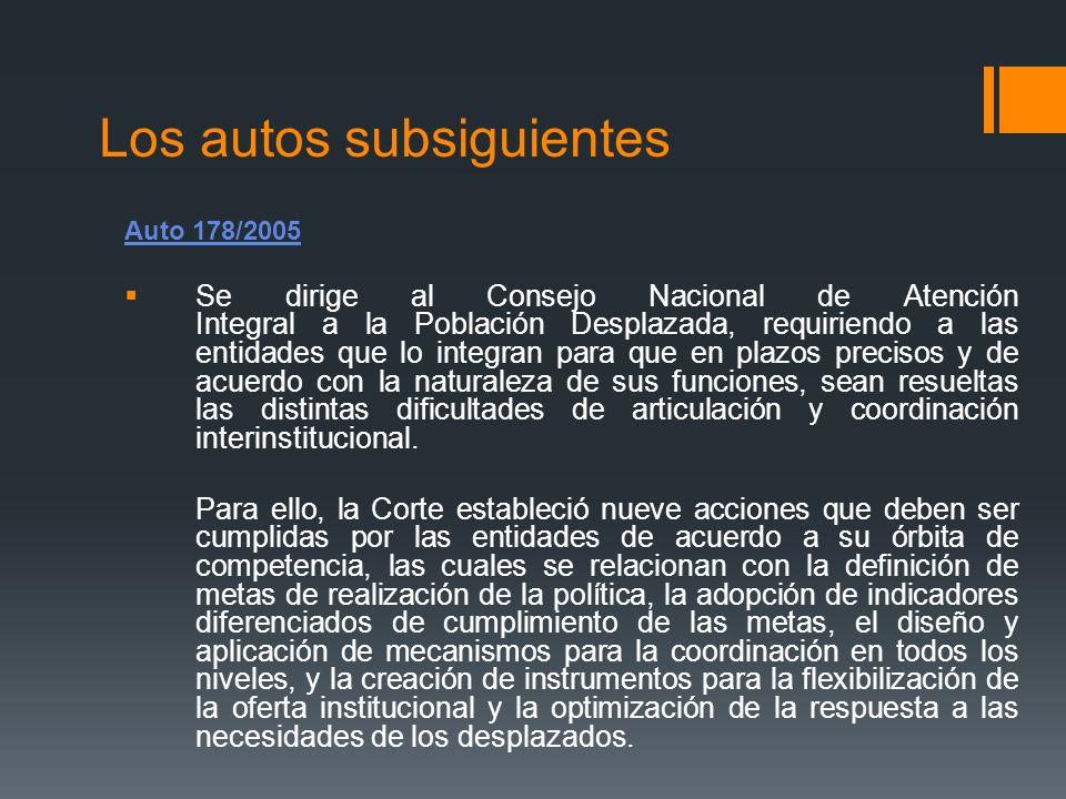 Los autos subsiguientes Auto 178/2005 Se dirige al Consejo Nacional de Atención Integral a la Población Desplazada, requiriendo a las entidades que lo