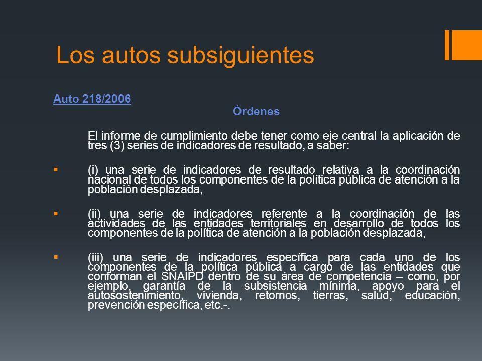 Los autos subsiguientes Auto 218/2006 Órdenes El informe de cumplimiento debe tener como eje central la aplicación de tres (3) series de indicadores d