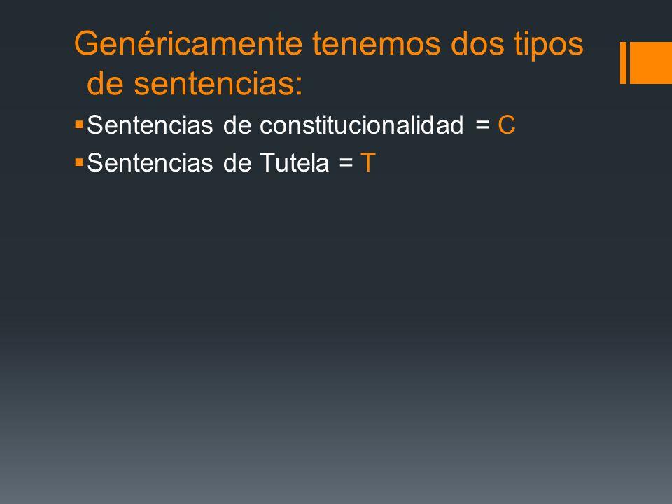 Genéricamente tenemos dos tipos de sentencias: Sentencias de constitucionalidad = C Sentencias de Tutela = T