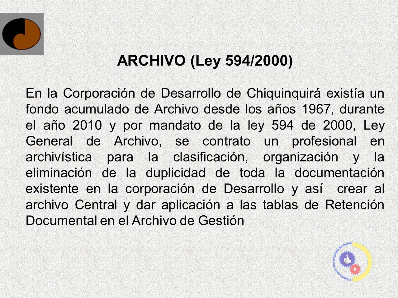 ARCHIVO (Ley 594/2000) En la Corporación de Desarrollo de Chiquinquirá existía un fondo acumulado de Archivo desde los años 1967, durante el año 2010