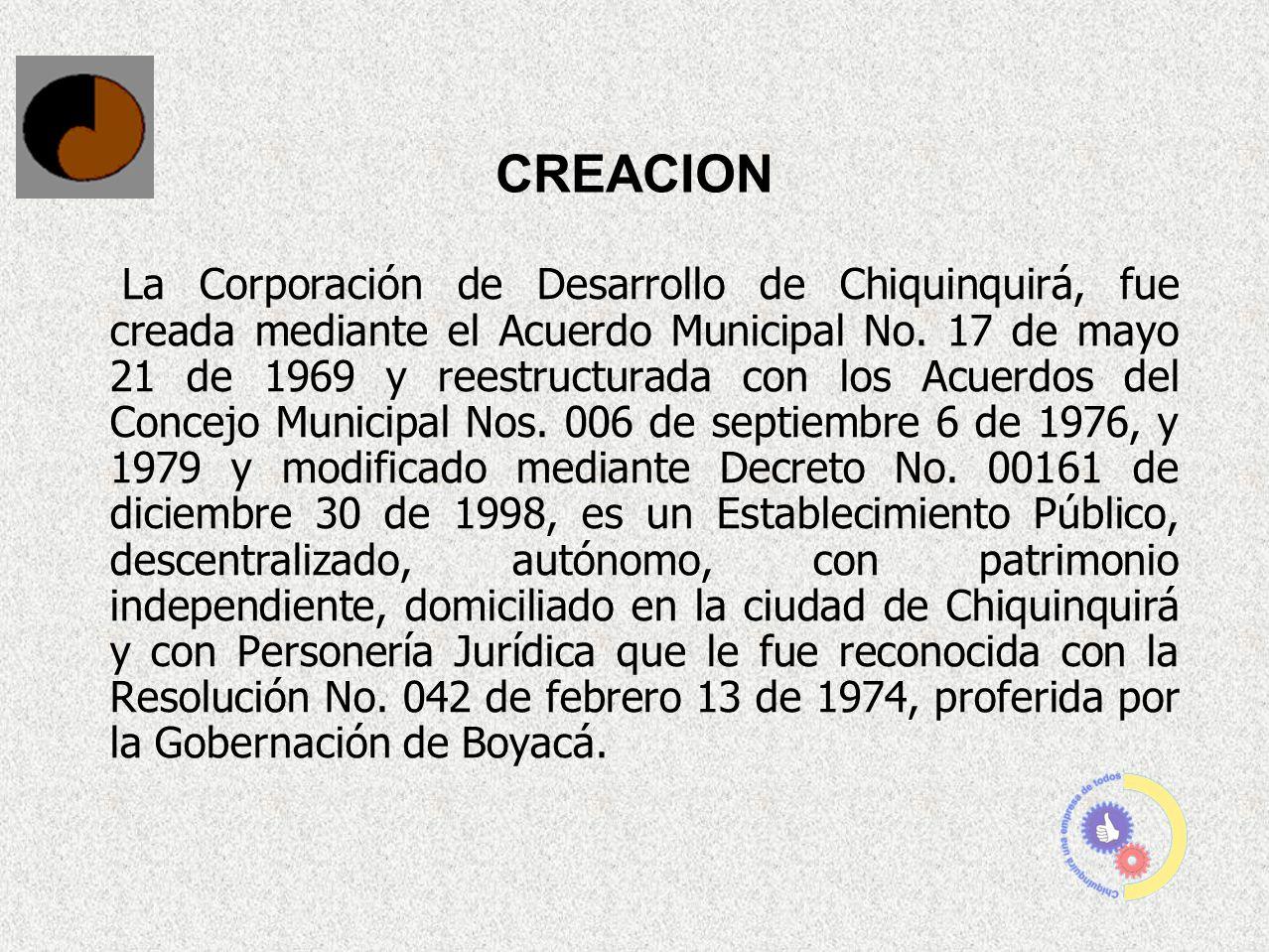 CREACION La Corporación de Desarrollo de Chiquinquirá, fue creada mediante el Acuerdo Municipal No. 17 de mayo 21 de 1969 y reestructurada con los Acu