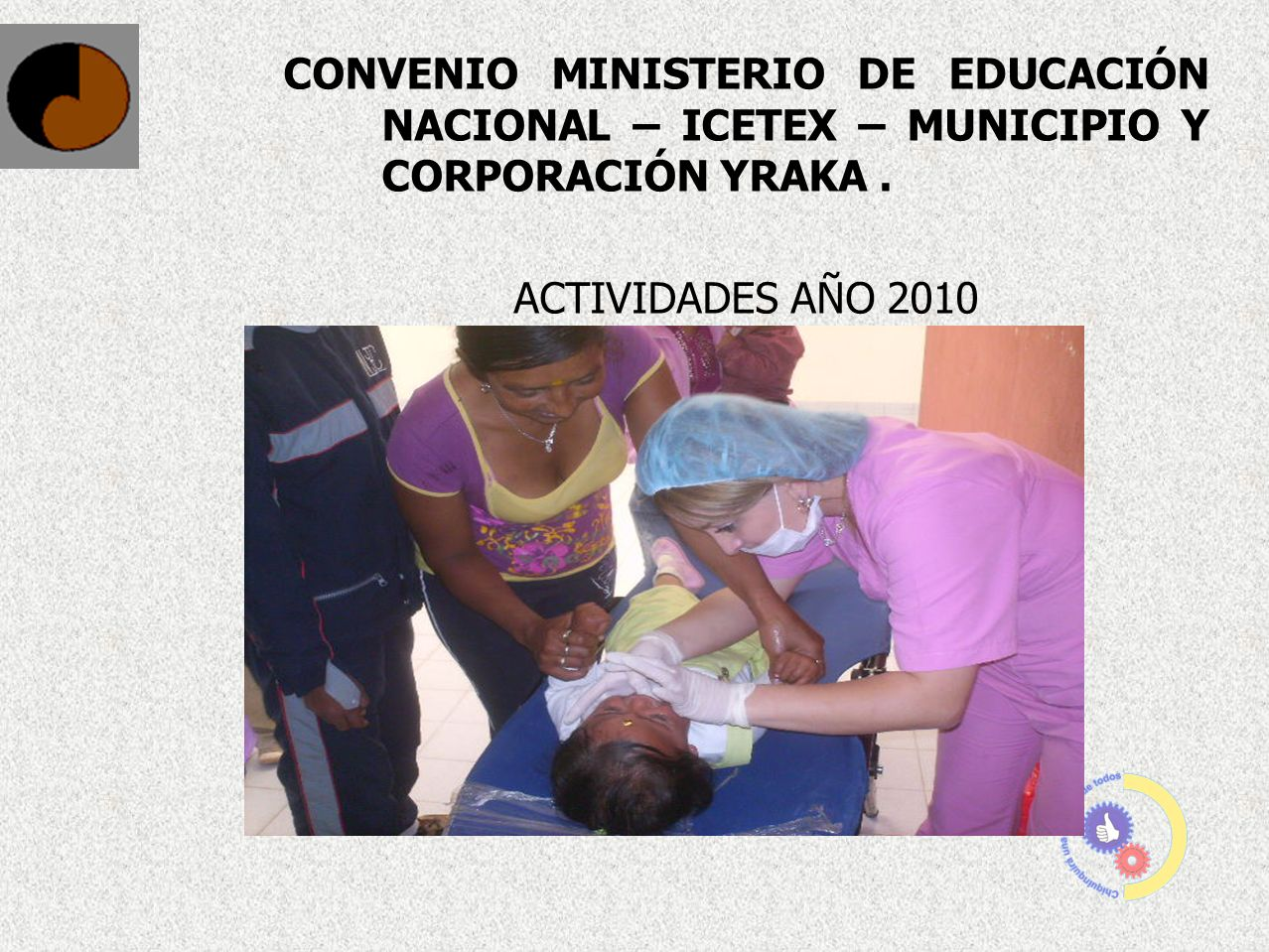 CONVENIO MINISTERIO DE EDUCACIÓN NACIONAL – ICETEX – MUNICIPIO Y CORPORACIÓN YRAKA. ACTIVIDADES AÑO 2010