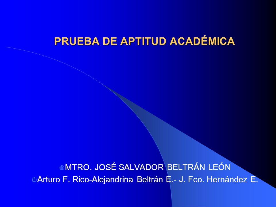 PRUEBA DE APTITUD ACADÉMICA MTRO. JOSÉ SALVADOR BELTRÁN LEÓN Arturo F. Rico-Alejandrina Beltrán E.- J. Fco. Hernández E.