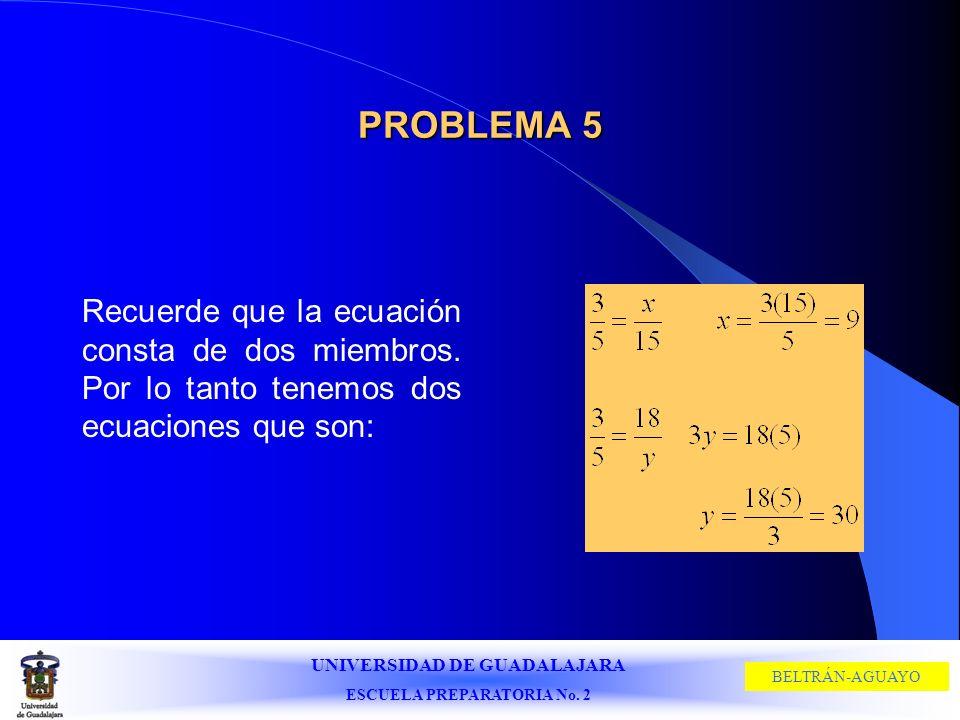 UNIVERSIDAD DE GUADALAJARA ESCUELA PREPARATORIA No. 2 BELTRÁN-AGUAYO PROBLEMA 5 Recuerde que la ecuación consta de dos miembros. Por lo tanto tenemos