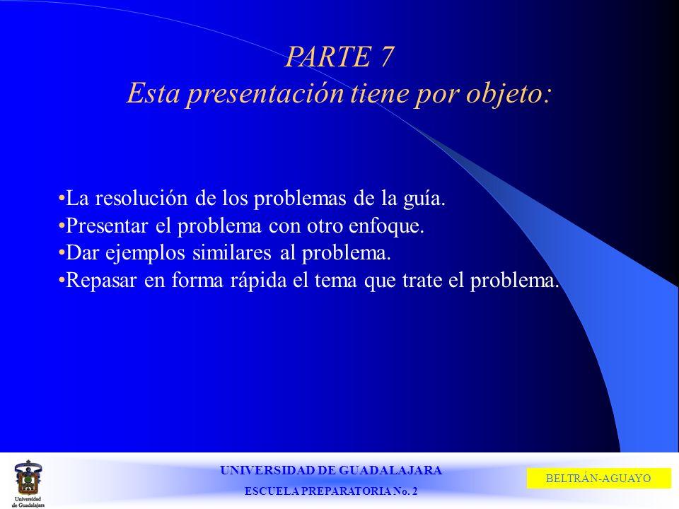 UNIVERSIDAD DE GUADALAJARA ESCUELA PREPARATORIA No. 2 BELTRÁN-AGUAYO PARTE 7 Esta presentación tiene por objeto: La resolución de los problemas de la