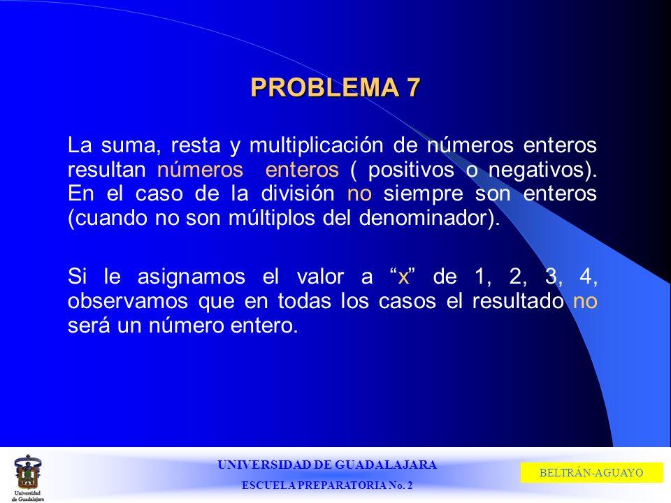 UNIVERSIDAD DE GUADALAJARA ESCUELA PREPARATORIA No. 2 BELTRÁN-AGUAYO PROBLEMA 7 La suma, resta y multiplicación de números enteros resultan números en