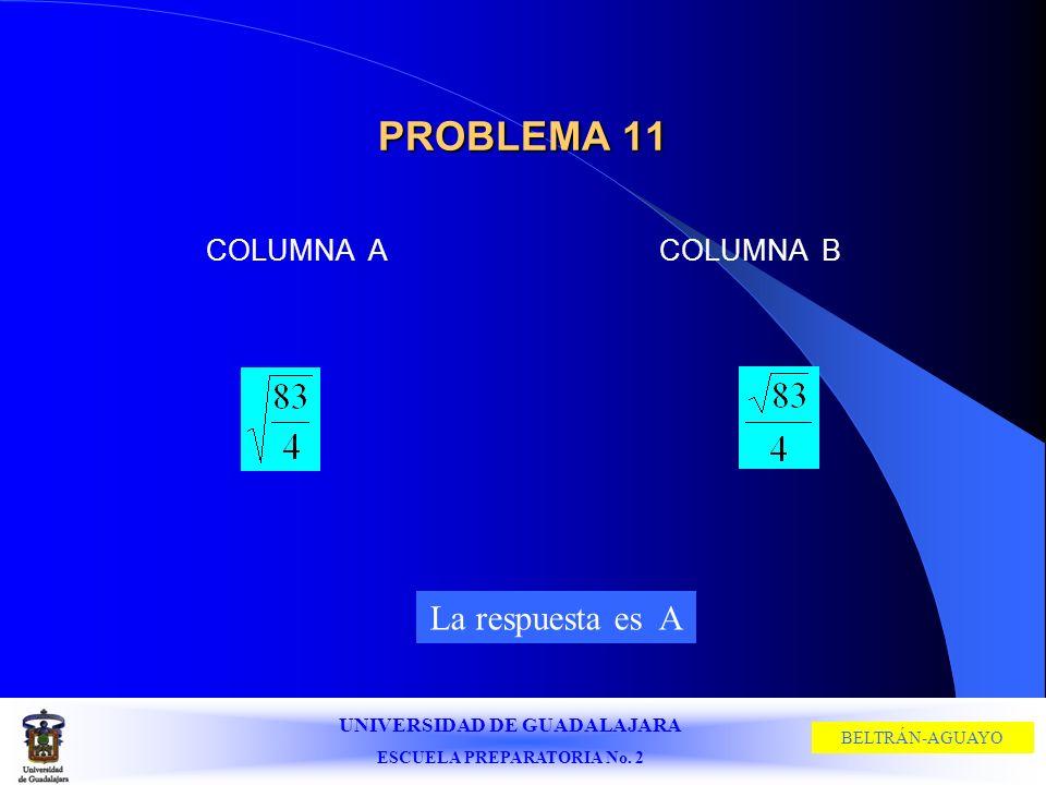 UNIVERSIDAD DE GUADALAJARA ESCUELA PREPARATORIA No. 2 BELTRÁN-AGUAYO PROBLEMA 11 COLUMNA ACOLUMNA B La respuesta es A