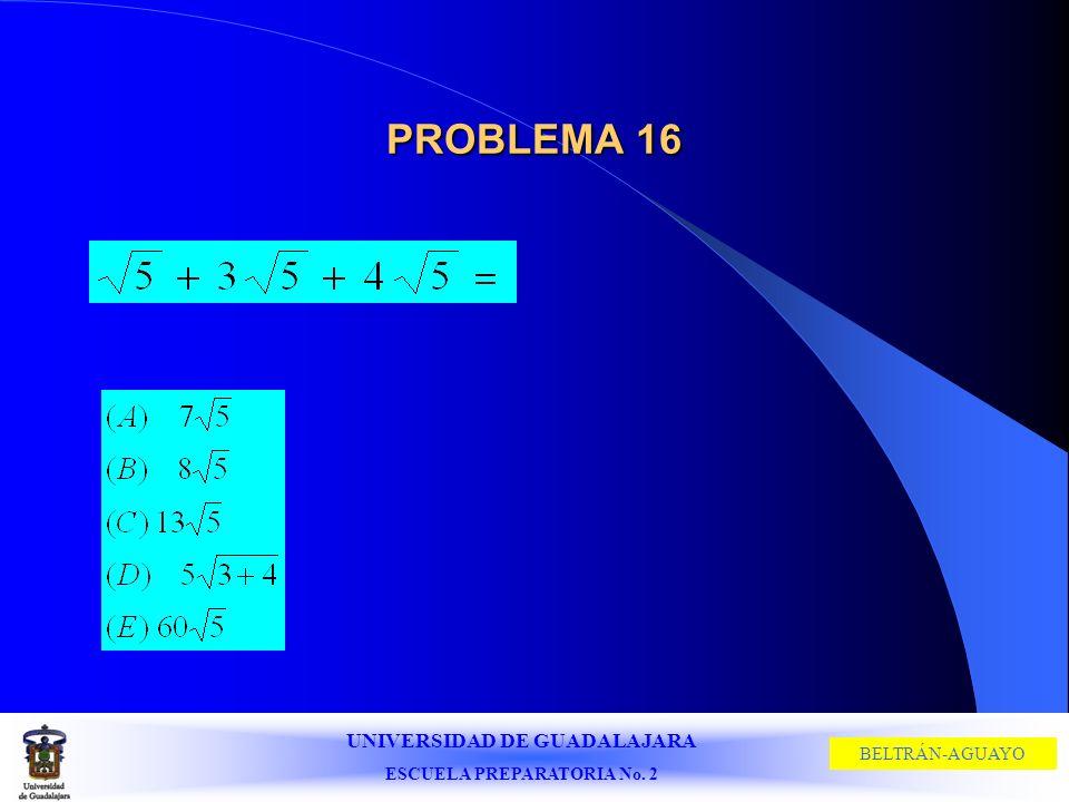 UNIVERSIDAD DE GUADALAJARA ESCUELA PREPARATORIA No. 2 BELTRÁN-AGUAYO PROBLEMA 16