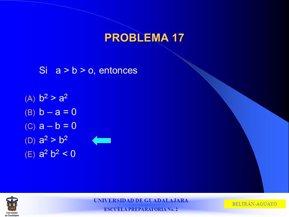 UNIVERSIDAD DE GUADALAJARA ESCUELA PREPARATORIA No. 2 BELTRÁN-AGUAYO PROBLEMA 17 Si a > b > o, entonces (A) b 2 > a 2 (B) b – a = 0 (C) a – b = 0 (D)
