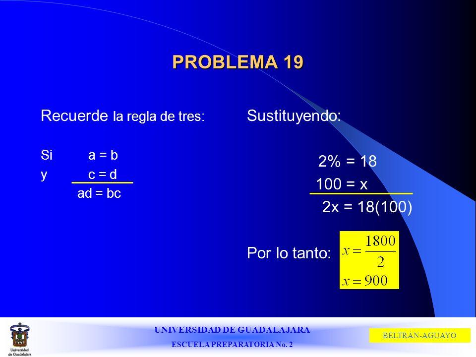 UNIVERSIDAD DE GUADALAJARA ESCUELA PREPARATORIA No. 2 BELTRÁN-AGUAYO PROBLEMA 19 Recuerde la regla de tres: Si a = b y c = d ad = bc Sustituyendo: 2%