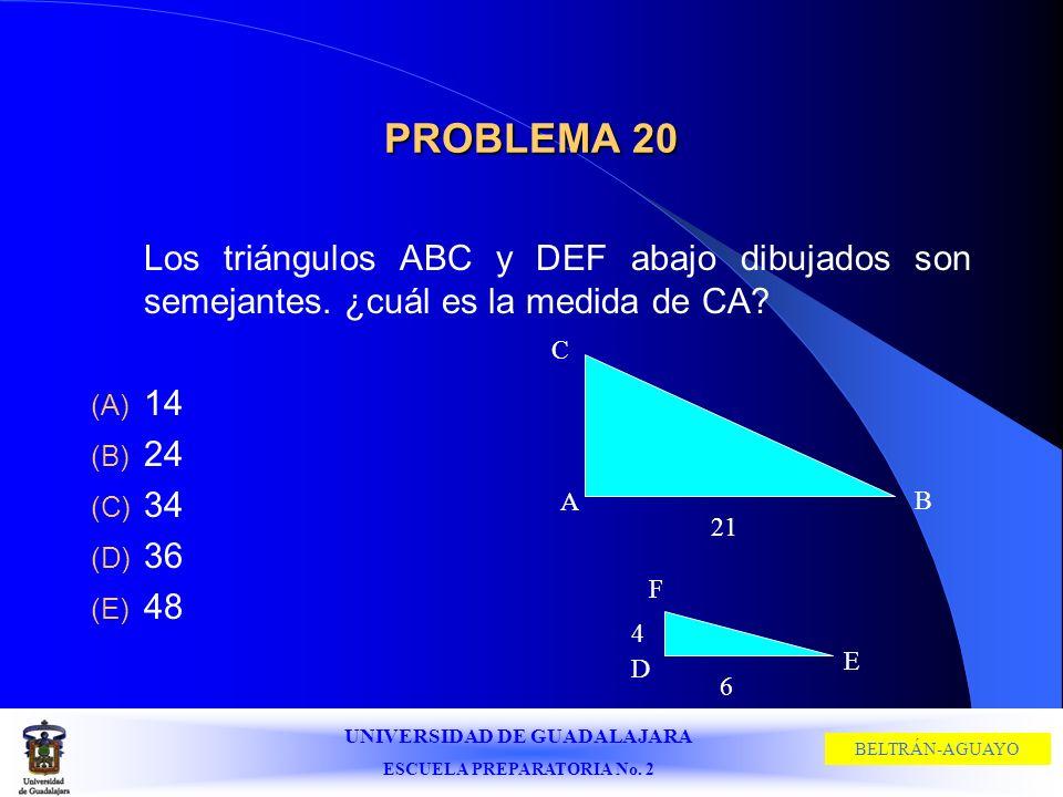 UNIVERSIDAD DE GUADALAJARA ESCUELA PREPARATORIA No. 2 BELTRÁN-AGUAYO PROBLEMA 20 Los triángulos ABC y DEF abajo dibujados son semejantes. ¿cuál es la