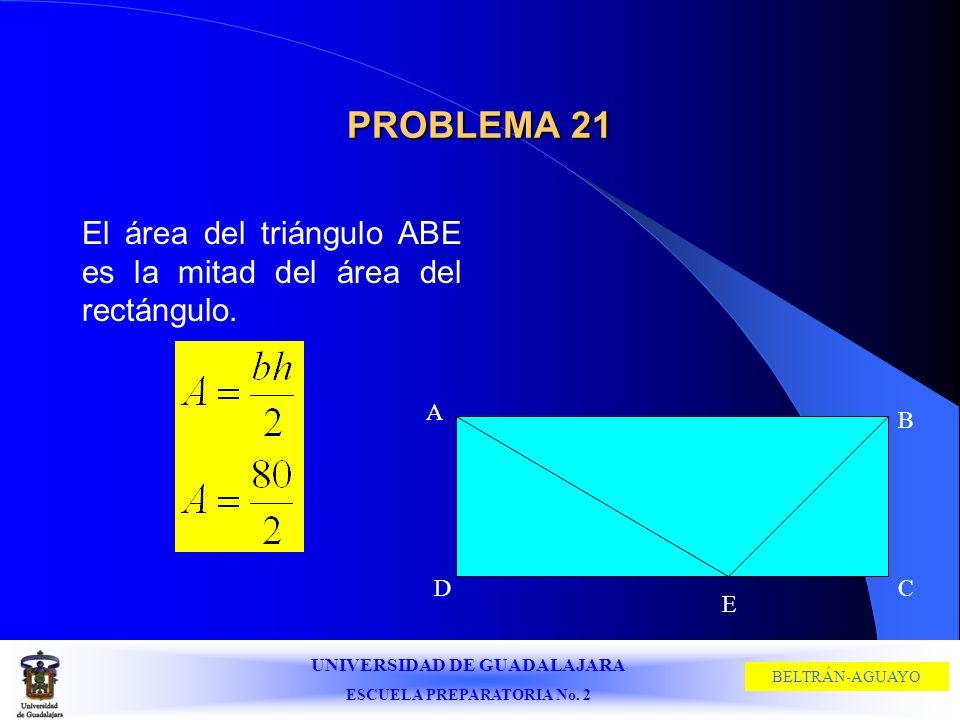 UNIVERSIDAD DE GUADALAJARA ESCUELA PREPARATORIA No. 2 BELTRÁN-AGUAYO PROBLEMA 21 El área del triángulo ABE es la mitad del área del rectángulo. A B CD