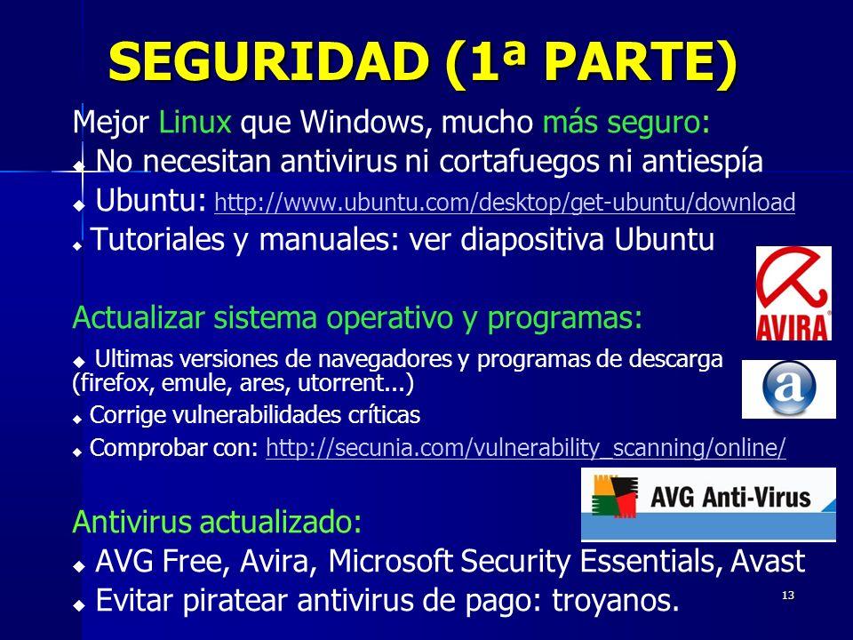 13 SEGURIDAD (1ª PARTE) Mejor Linux que Windows, mucho más seguro: No necesitan antivirus ni cortafuegos ni antiespía Ubuntu: http://www.ubuntu.com/desktop/get-ubuntu/download http://www.ubuntu.com/desktop/get-ubuntu/download Tutoriales y manuales: ver diapositiva Ubuntu Actualizar sistema operativo y programas: Ultimas versiones de navegadores y programas de descarga (firefox, emule, ares, utorrent...) Corrige vulnerabilidades críticas Comprobar con: http://secunia.com/vulnerability_scanning/online/http://secunia.com/vulnerability_scanning/online/ Antivirus actualizado: AVG Free, Avira, Microsoft Security Essentials, Avast Evitar piratear antivirus de pago: troyanos.