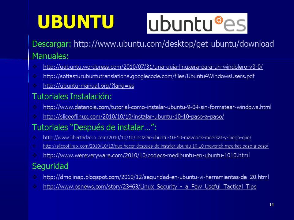 14 UBUNTU Descargar: http://www.ubuntu.com/desktop/get-ubuntu/downloadhttp://www.ubuntu.com/desktop/get-ubuntu/download Manuales: http://gabuntu.wordpress.com/2010/07/31/una-guia-linuxera-para-un-windolero-v3-0/ http://softasturubuntutranslations.googlecode.com/files/Ubuntu4WindowsUsers.pdf http://ubuntu-manual.org/ lang=es Tutoriales Instalación: http://www.datanoia.com/tutorial-como-instalar-ubuntu-9-04-sin-formatear-windows.html http://sliceoflinux.com/2010/10/10/instalar-ubuntu-10-10-paso-a-paso/ Tutoriales Después de instalar…: http://www.libertadzero.com/2010/10/10/instalar-ubuntu-10-10-maverick-meerkat-y-luego-que/ http://sliceoflinux.com/2010/10/13/que-hacer-despues-de-instalar-ubuntu-10-10-maverick-meerkat-paso-a-paso/ http://www.wereveryware.com/2010/10/codecs-medibuntu-en-ubuntu-1010.htm l http://www.wereveryware.com/2010/10/codecs-medibuntu-en-ubuntu-1010.htm l Seguridad http://dmolinap.blogspot.com/2010/12/seguridad-en-ubuntu-vi-herramientas-de_20.html http://www.osnews.com/story/23463/Linux_Security_-_a_Few_Useful_Tactical_Tips