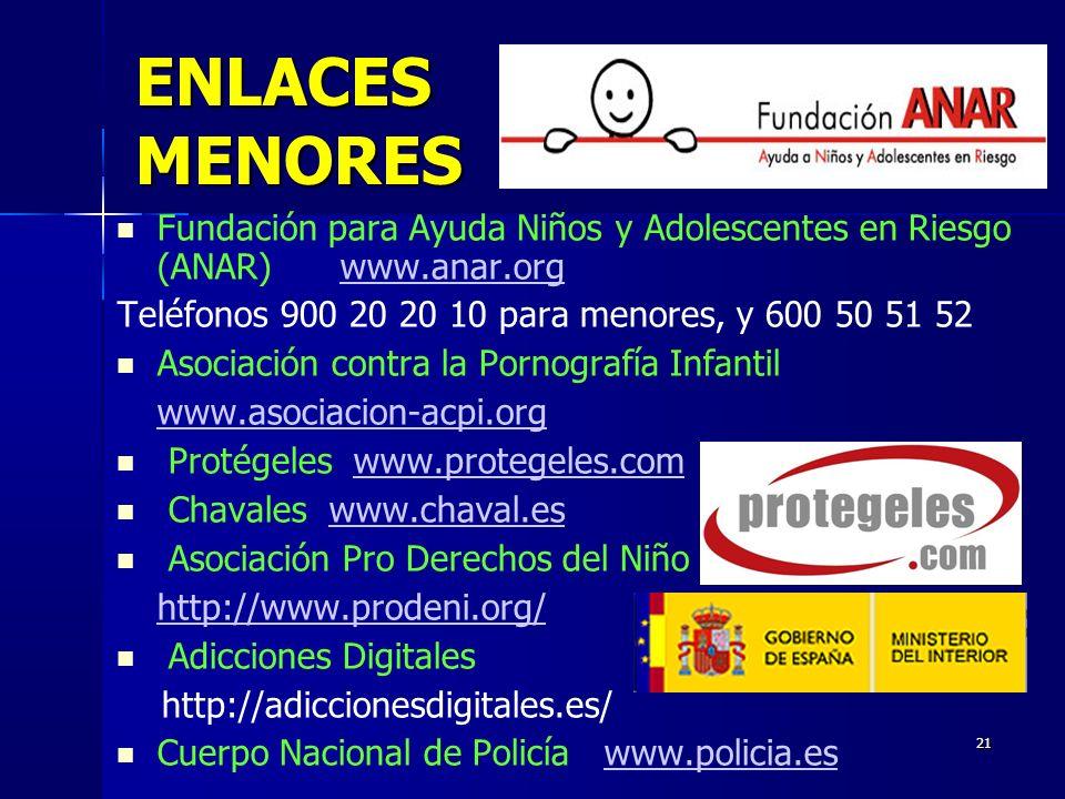21 ENLACES MENORES Fundación para Ayuda Niños y Adolescentes en Riesgo (ANAR) www.anar.orgwww.anar.org Teléfonos 900 20 20 10 para menores, y 600 50 51 52 Asociación contra la Pornografía Infantil www.asociacion-acpi.org Protégeles www.protegeles.comwww.protegeles.com Chavaleswww.chaval.eswww.chaval.es Asociación Pro Derechos del Niño http://www.prodeni.org/ Adicciones Digitales http://adiccionesdigitales.es/ Cuerpo Nacional de Policía www.policia.eswww.policia.es