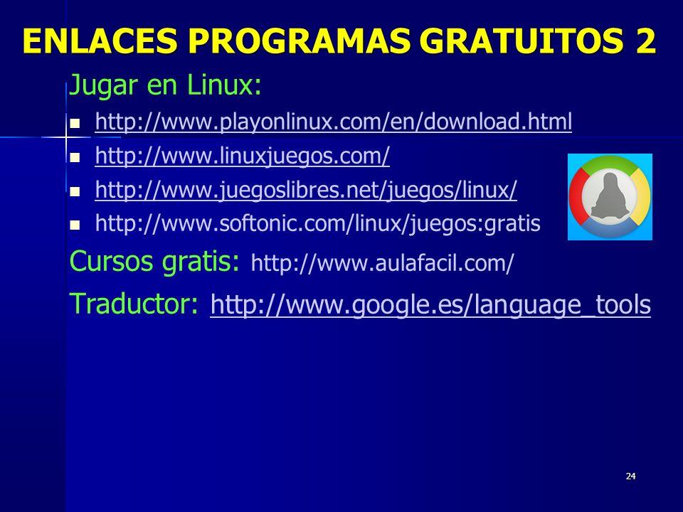 24 Jugar en Linux: http://www.playonlinux.com/en/download.html http://www.linuxjuegos.com/ http://www.juegoslibres.net/juegos/linux/ http://www.softonic.com/linux/juegos:gratis Cursos gratis: http://www.aulafacil.com/ Traductor: http://www.google.es/language_tools http://www.google.es/language_tools ENLACES PROGRAMAS GRATUITOS 2